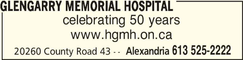 Glengarry Memorial Hospital (613-525-2222) - Display Ad - celebrating 50 years www.hgmh.on.ca GLENGARRY MEMORIAL HOSPITAL Alexandria 613 525-222220260 County Road 43 - -