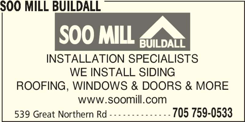 Soo Mill Buildall (705-759-0533) - Display Ad - INSTALLATION SPECIALISTS WE INSTALL SIDING ROOFING, WINDOWS & DOORS & MORE www.soomill.com 539 Great Northern Rd - - - - - - - - - - - - - - 705 759-0533 SOO MILL BUILDALL