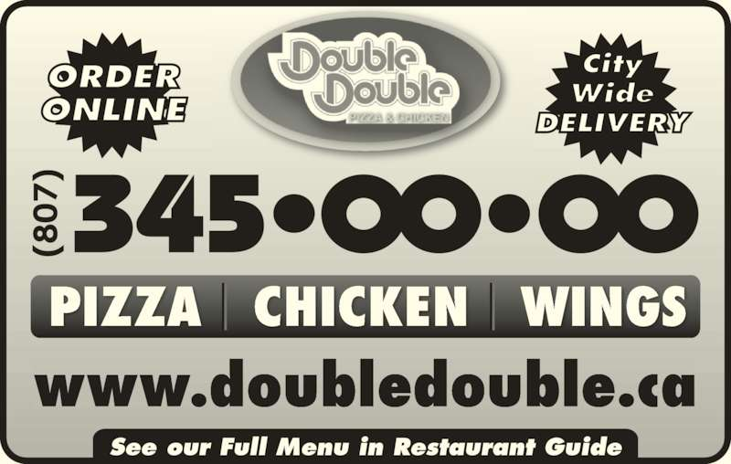Double Double Pizza & Chicken (807-345-0000) - Annonce illustrée======= - ORDER ONLINE Wide City DELIVERY See our Full Menu in Restaurant Guide www.doubledouble.ca PIZZA   CHICKEN   WINGS