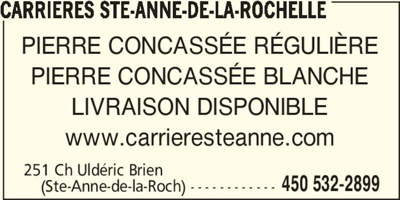 Carrières Ste-Anne-de-la-Rochelle (450-532-2899) - Annonce illustrée======= - CARRIERES STE-ANNE-DE-LA-ROCHELLE     (Ste-Anne-de-la-Roch) - - - - - - - - - - - - 450 532-2899 PIERRE CONCASSÉE RÉGULIÈRE PIERRE CONCASSÉE BLANCHE LIVRAISON DISPONIBLE www.carrieresteanne.com 251 Ch Uldéric Brien