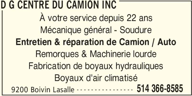 D G Centre du Camion Inc (514-366-8585) - Annonce illustrée======= - D G CENTRE DU CAMION INC 9200 Boivin Lasalle 514 366-8585- - - - - - - - - - - - - - - - À votre service depuis 22 ans Mécanique général - Soudure Entretien & réparation de Camion / Auto Remorques & Machinerie lourde Fabrication de boyaux hydrauliques Boyaux d'air climatisé