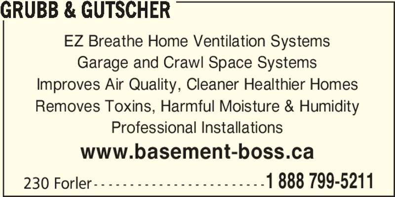 Grubb & Gutscher (519-799-5211) - Display Ad - 1 888 799-5211 GRUBB & GUTSCHER EZ Breathe Home Ventilation Systems Garage and Crawl Space Systems Improves Air Quality, Cleaner Healthier Homes Removes Toxins, Harmful Moisture & Humidity Professional Installations 230 Forler - - - - - - - - - - - - - - - - - - - - - - - - www.basement-boss.ca 1 888 799-5211 GRUBB & GUTSCHER EZ Breathe Home Ventilation Systems Garage and Crawl Space Systems Improves Air Quality, Cleaner Healthier Homes Removes Toxins, Harmful Moisture & Humidity Professional Installations 230 Forler - - - - - - - - - - - - - - - - - - - - - - - - www.basement-boss.ca