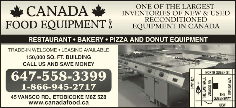 Canada Food Equipment Ltd (416-253-5100) - Display Ad - ONE OF THE LARGEST  INVENTORIES OF NEW & USED RECONDITIONED EQUIPMENT IN CANADA RESTAURANT • BAKERY • PIZZA AND DONUT EQUIPMENT TRADE-IN WELCOME • LEASING AVAILABLE 150,000 SQ. FT. BUILDING CALL US AND SAVE MONEY 45 VANSCO RD., ETOBICOKE M8Z 5Z8 www.canadafood.ca 1-866-945-2717 647-558-3399
