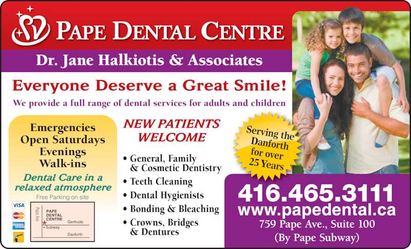 Pape Dental Centre (4164653111) - Display Ad - Dr. Jane Halkiotis & Associates NEW PATIENTS Serving the Danforthfor over 25 Years We provide a full range of dental services for adults and children Everyone Deserve a Great Smile! • General, Family  & Cosmetic Dentistry • Teeth Cleaning • Dental Hygienists WELCOME Emergencies Open Saturdays Evenings Walk-ins Free Parking on site Pape Ave Dental Care in a relaxed atmosphere 416.465.3111 www.papedental.ca 759 Pape Ave., Suite 100 (By Pape Subway) • Bonding & Bleaching • Crowns, Bridges  & Dentures