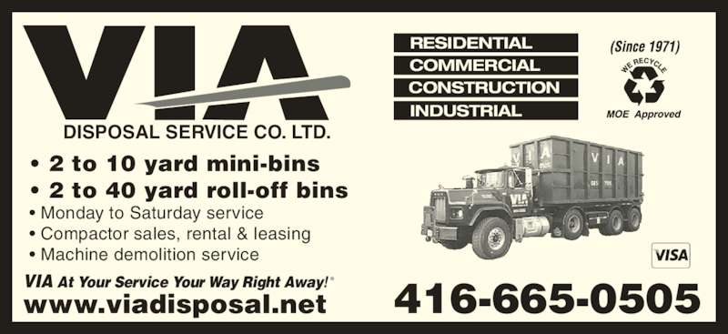 Via Disposal Service Co Ltd (416-665-0505) - Display Ad - RESIDENTIAL COMMERCIAL CONSTRUCTION INDUSTRIAL VIA At Your Service Your Way Right Away! DISPOSAL SERVICE CO. LTD. • 2 to 10 yard mini-bins • 2 to 40 yard roll-off bins • Monday to Saturday service • Compactor sales, rental & leasing • Machine demolition service ® 416-665-0505www.viadisposal.net