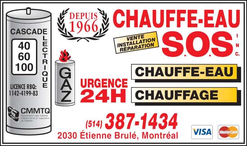Chauffe-Eau S O S Inc (514-387-1434) - Annonce illustrée======= - Corporation des maîtres mécaniciens en tuyauterie du Québec URGENCE 24H DEPUIS 1966 VENTE INSTALL ATION RÉPARA TION (514) 387-1434 CHAUFFAGE CHAUFFE-EAU LICENCE RBQ: 1142-4199-83 CMMTQ 2030 Étienne Brulé, Montréal