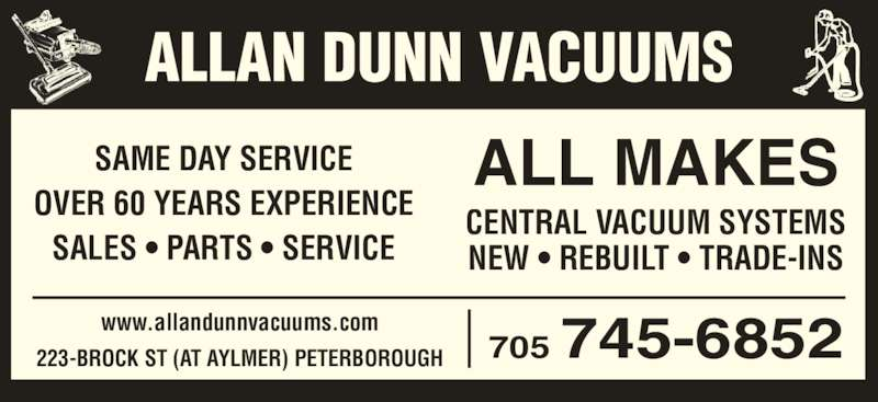 Allan Dunn Vacuums (705-745-6852) - Display Ad - SAME DAY SERVICE OVER 60 YEARS EXPERIENCE SALES • PARTS • SERVICE CENTRAL VACUUM SYSTEMS NEW • REBUILT • TRADE-INS ALL MAKES www.allandunnvacuums.com 223-BROCK ST (AT AYLMER) PETERBOROUGH 705 745-6852 ALLAN DUNN VACUUMS