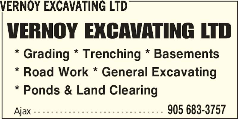 Vernoy Excavating Ltd (905-683-3757) - Display Ad - VERNOY EXCAVATING LTD * Grading * Trenching * Basements  * Road Work * General Excavating * Ponds & Land Clearing Ajax - - - - - - - - - - - - - - - - - - - - - - - - - - - - - - 905 683-3757 VERNOY EXCAVATING LTD * Grading * Trenching * Basements  * Road Work * General Excavating * Ponds & Land Clearing Ajax - - - - - - - - - - - - - - - - - - - - - - - - - - - - - - 905 683-3757