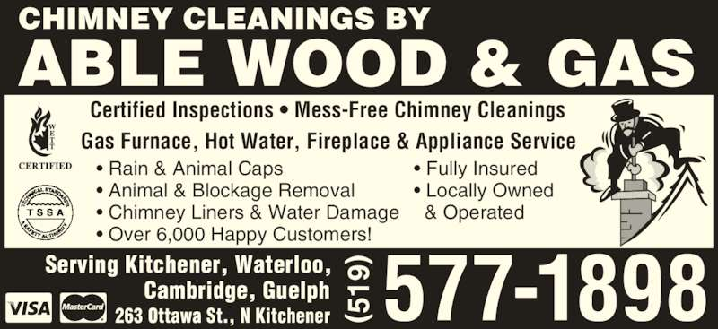Able Wood & Gas (519-577-1898) - Display Ad - 263 Ottawa St., N Kitchener ( 51 9) • Rain & Animal Caps • Animal & Blockage Removal • Chimney Liners & Water Damage • Over 6,000 Happy Customers! • Fully Insured • Locally Owned    & Operated ( 51 9) ABLE WOOD & GAS Gas Furnace, Hot Water, Fireplace & Appliance Service Certified Inspections • Mess-Free Chimney Cleanings CHIMNEY CLEANINGS BY Serving Kitchener, Waterloo, Cambridge, Guelph