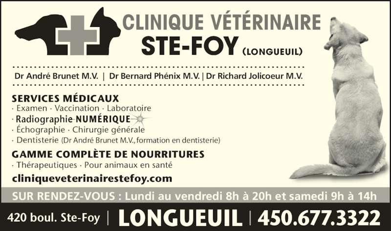 Clinique Vétérinaire Ste-Foy (4506773322) - Annonce illustrée======= - 450.677.3322420 boul. Ste-Foy LONGUEUIL SUR RENDEZ-VOUS : Lundi au vendredi 8h à 20h et samedi 9h à 14h cliniqueveterinairestefoy.com  CLINIQUE VÉTÉRINAIRE STE-FOY (LONGUEUIL) SERVICES MÉDICAUX · Examen · Vaccination · Laboratoire ·  · Échographie · Chirurgie générale · Dentisterie (Dr André Brunet M.V., formation en dentisterie) GAMME COMPLÈTE DE NOURRITURES · Thérapeutiques · Pour animaux en santé   NUMÉRIQUERadiographie  Dr André Brunet M.V.     Dr Bernard Phénix M.V.   Dr Richard Jolicoeur M.V.