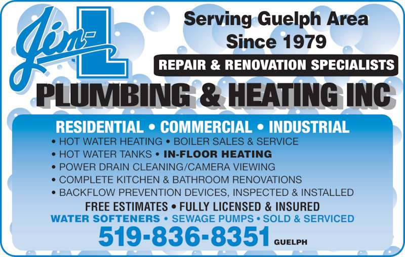 Jim-L Plumbing & Heating Inc (519-836-8351) - Display Ad - REPAIR & RENOVATION SPECIALISTS 519-836-8351 Since 1979 Serving Guelph Area RESIDENTIAL • COMMERCIAL • INDUSTRIAL • HOT WATER HEATING • BOILER SALES & SERVICE • HOT WATER TANKS • IN-FLOOR HEATING • POWER DRAIN CLEANING/CAMERA VIEWING • COMPLETE KITCHEN & BATHROOM RENOVATIONS • BACKFLOW PREVENTION DEVICES, INSPECTED & INSTALLED FREE ESTIMATES • FULLY LICENSED & INSURED WATER SOFTENERS • SEWAGE PUMPS • SOLD & SERVICED