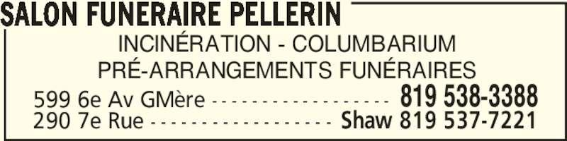 Comp Funéraire Pellerin (819-538-3388) - Annonce illustrée======= - INCINÉRATION - COLUMBARIUM PRÉ-ARRANGEMENTS FUNÉRAIRES SALON FUNERAIRE PELLERIN 599 6e Av GMère - - - - - - - - - - - - - - - - - - 819 538-3388 290 7e Rue - - - - - - - - - - - - - - - - - - Shaw 819 537-7221