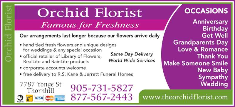 Orchid Florist (905-731-5827) - Display Ad - Our arrangements last longer because our flowers arrive daily www.theorchidflorist.com • hand tied fresh flowers and unique designs  for weddings & any special occasion • official retailer of Library of Flowers, RealLite and RainLite products • corporate accounts welcome • free delivery to R.S. Kane & Jerrett Funeral Homes Same Day Delivery World Wide Services OCCASIONS rc hi d  Fl or is Orchid Florist Famous for Freshness Birthday Get Well Grandparents Day Love & Romance Thank You Make Someone Smile New Baby Sympathy Wedding7787 Yonge St Thornhill 905-731-5827 877-567-2443 Anniversary