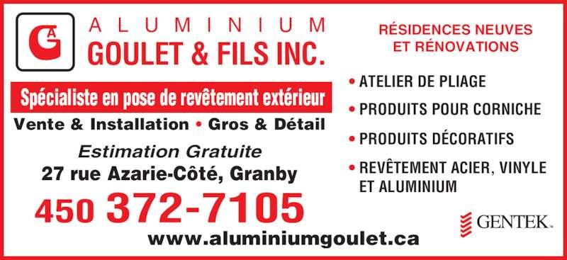 Aluminium Goulet & Fils Inc (450-372-7105) - Annonce illustrée======= - Vente & Installation • Gros & Détail  Spécialiste en pose de revêtement extérieur A L U M I N I U M GOULET & FILS INC. • ATELIER DE PLIAGE • PRODUITS POUR CORNICHE • PRODUITS DÉCORATIFS • REVÊTEMENT ACIER, VINYLE    ET ALUMINIUM ET RÉNOVATIONS www.aluminiumgoulet.ca 27 rue Azarie-Côté, Granby Estimation Gratuite RÉSIDENCES NEUVES