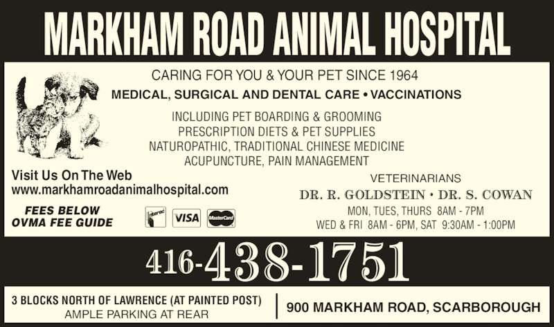 Markham Road Animal Hospital (416-438-1751) - Display Ad - CARING FOR YOU & YOUR PET SINCE 1964 INCLUDING PET BOARDING & GROOMING PRESCRIPTION DIETS & PET SUPPLIES NATUROPATHIC, TRADITIONAL CHINESE MEDICINE ACUPUNCTURE, PAIN MANAGEMENT MON, TUES, THURS  8AM - 7PM WED & FRI  8AM - 6PM, SAT  9:30AM - 1:00PM 3 BLOCKS NORTH OF LAWRENCE (AT PAINTED POST) AMPLE PARKING AT REAR VETERINARIANS 900 MARKHAM ROAD, SCARBOROUGH MEDICAL, SURGICAL AND DENTAL CARE • VACCINATIONS Visit Us On The Web www.markhamroadanimalhospital.com MARKHAM ROAD ANIMAL HOSPITAL FEES BELOW OVMA FEE GUIDE DR. R. GOLDSTEIN • DR. S. COWAN 416-438-1751