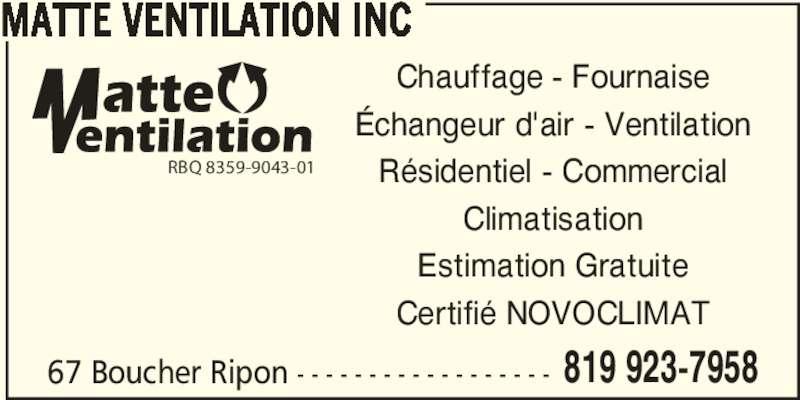 Matte Ventilation Inc (819-923-7958) - Annonce illustrée======= - 67 Boucher Ripon - - - - - - - - - - - - - - - - - - 819 923-7958 MATTE VENTILATION INC Chauffage - Fournaise Échangeur d'air - Ventilation Résidentiel - Commercial Climatisation Estimation Gratuite Certifié NOVOCLIMAT RBQ 8359-9043-01