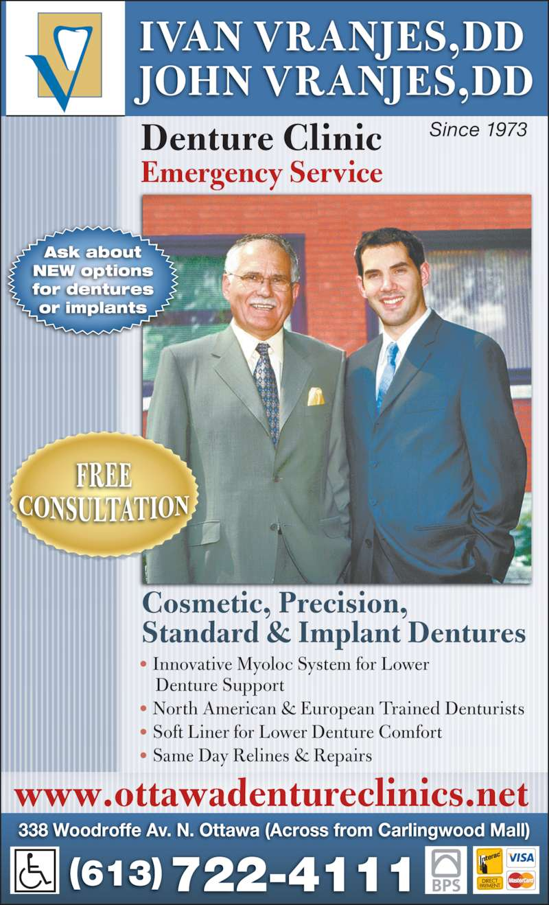 Ivan & John Vranjes (6137224111) - Display Ad - Emergency Service Since 1973 338 Woodroffe Av. N. Ottawa (Across from Carlingwood Mall) (613)  722-4111 • Innovative Myoloc System for Lower     Denture Support • North American & European Trained Denturists • Soft Liner for Lower Denture Comfort • Same Day Relines & Repairs IVAN VRANJES,DD Denture Clinic JOHN VRANJES,DD www.ottawadentureclinics.net Cosmetic, Precision, Standard & Implant Dentures Ask about NEW options for dentures or implants