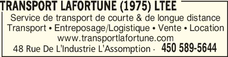 Lafortune Transport (1975) Ltée (450-589-5644) - Annonce illustrée======= - Service de transport de courte & de longue distance Transport • Entreposage/Logistique • Vente • Location www.transportlafortune.com TRANSPORT LAFORTUNE (1975) LTEE 450 589-564448 Rue De L'Industrie L'Assomption -