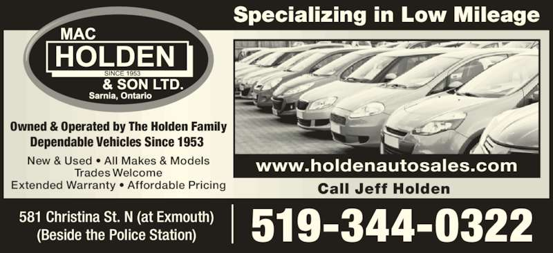 Mac Holden & Son Ltd (519-344-0322) - Display Ad - Owned & Operated by The Holden Family Dependable Vehicles Since 1953  Specializing in Low Mileage 519-344-0322 www.holdenautosales.comNew & Used • All Makes & ModelsTrades Welcome Extended Warranty • Affordable Pricing 581 Christina St. N (at Exmouth) (Beside the Police Station) Call Jeff Holden