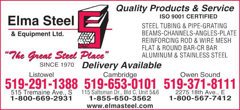 Elma Steel & Equipment Ltd (519-291-1388) - Display Ad - STEEL TUBING & PIPE-GRATING BEAMS-CHANNELS-ANGLES-PLATE REINFORCING ROD & WIRE MESH FLAT & ROUND BAR-CR BAR ALUMINUM & STAINLESS STEEL Quality Products & Service  Delivery Available ISO 9001 CERTIFIED Owen SoundListowel SINCE 1970 515 Tremaine Ave., S 2275 18th Ave., E 1-800-567-74121-800-669-2931 1-855-650-3562 519-371-8111 Cambridge 115 Saltsman Dr., Bld C, Unit 5&6 519-653-0101519-291-1388 www.elmasteel.com