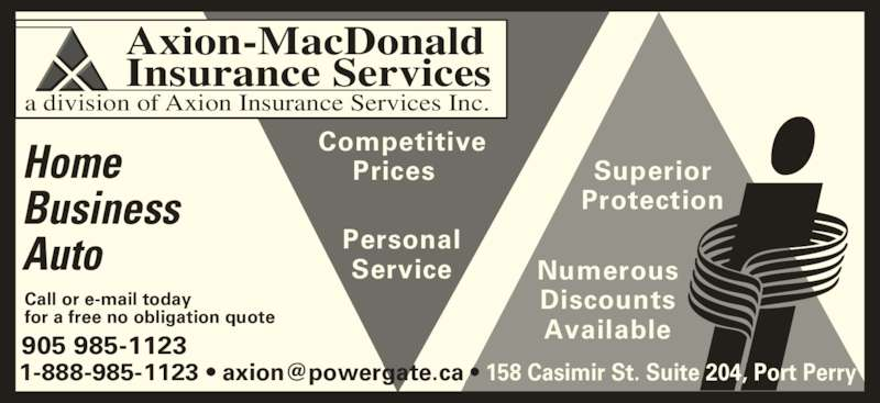 Axion-MacDonald Insurance Services (905-985-1123) - Display Ad - Axion-MacDonald Insurance Services a division of Axion Insurance Services Inc.  Home  Business Auto  Competitive Prices   Personal Service Superior Protection 905 985-1123 Call or e-mail today for a free no obligation quote Numerous Discounts Available