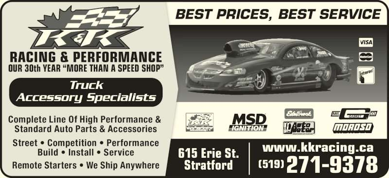 "K & K Racing & Performance Inc (519-271-9378) - Display Ad - BEST PRICES, BEST SERVICE OUR 30th YEAR ""MORE THAN A SPEED SHOP"" Truck Accessory Specialists Complete Line Of High Performance &  Standard Auto Parts & Accessories Street • Competition • Performance Build • Install • Service Remote Starters • We Ship Anywhere www.kkracing.ca (519)271-9378 615 Erie St. Stratford"