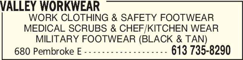 Valley Workwear (613-735-8290) - Display Ad - 680 Pembroke E - - - - - - - - - - - - - - - - - - - 613 735-8290 WORK CLOTHING & SAFETY FOOTWEAR MEDICAL SCRUBS & CHEF/KITCHEN WEAR MILITARY FOOTWEAR (BLACK & TAN) VALLEY WORKWEAR 680 Pembroke E - - - - - - - - - - - - - - - - - - - 613 735-8290 WORK CLOTHING & SAFETY FOOTWEAR MEDICAL SCRUBS & CHEF/KITCHEN WEAR MILITARY FOOTWEAR (BLACK & TAN) VALLEY WORKWEAR