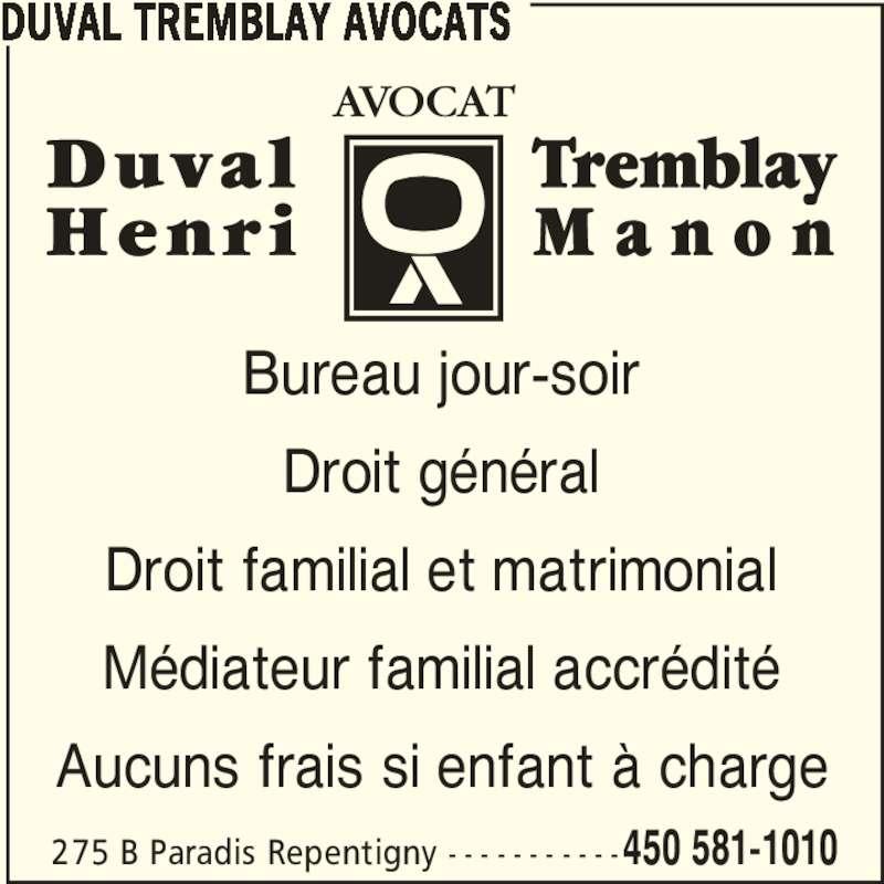 Duval Tremblay Avocats (4505811010) - Annonce illustrée======= - DUVAL TREMBLAY AVOCATS 275 B Paradis Repentigny - - - - - - - - - - -450 581-1010 Bureau jour-soir Droit général Droit familial et matrimonial Médiateur familial accrédité Aucuns frais si enfant à charge
