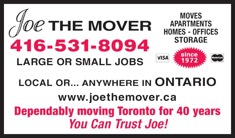 Joe The Mover (416-531-8094) - Display Ad - 416-531-8094 LARGE OR SMALL JOBS www.joethemover.ca Dependably moving Toronto for 40 years You Can Trust Joe! LOCAL OR... ANYWHERE IN ONTARIO MOVES APARTMENTS HOMES - OFFICES since 1972 STORAGE