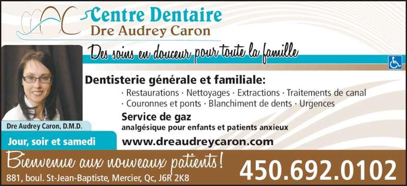 Centre Dentaire Dre Audrey Caron (4506920102) - Annonce illustrée======= - · Restaurations · Nettoyages · Extractions · Traitements de canal · Couronnes et ponts · Blanchiment de dents · Urgences Dentisterie générale et familiale: 450.692.0102881, boul. St-Jean-Baptiste, Mercier, Qc, J6R 2K8 Dre Audrey Caron, D.M.D. Service de gaz analgésique pour enfants et patients anxieux Jour, soir et samedi Dre Audrey Caron www.dreaudreycaron.com