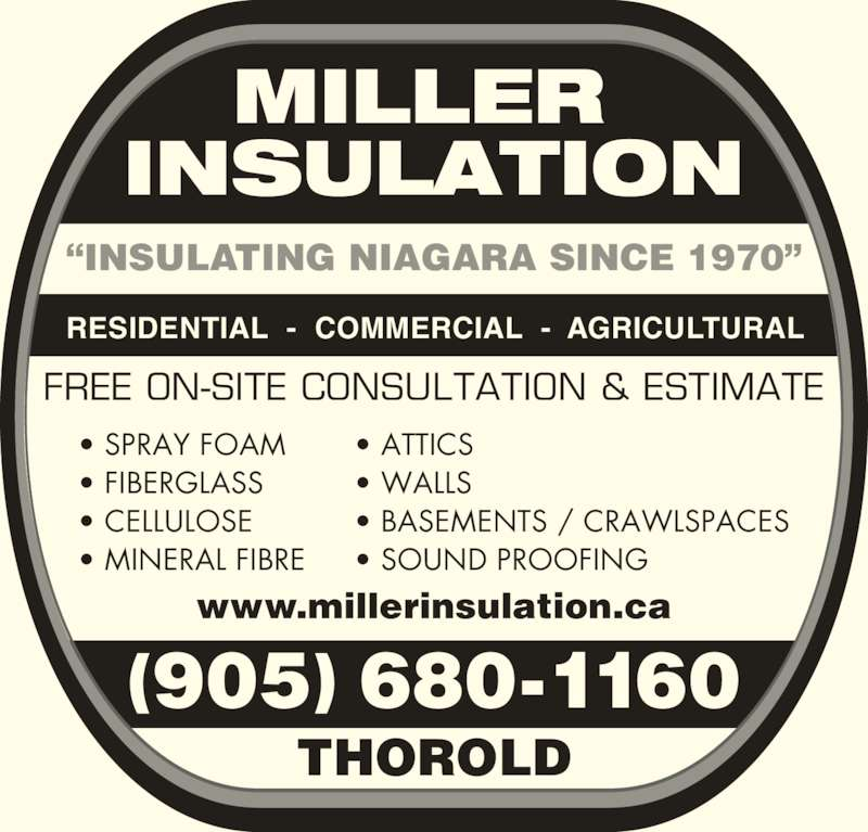 "Miller Insulation (905-680-1160) - Display Ad - • ATTICS • WALLS • BASEMENTS / CRAWLSPACES • SOUND PROOFING ""INSULATING NIAGARA SINCE 1970"" RESIDENTIAL  -  COMMERCIAL  -  AGRICULTURAL THOROLD www.millerinsulation.ca (905) 680-1160 FREE ON-SITE CONSULTATION & ESTIMATE • SPRAY FOAM • FIBERGLASS • CELLULOSE • MINERAL FIBRE"