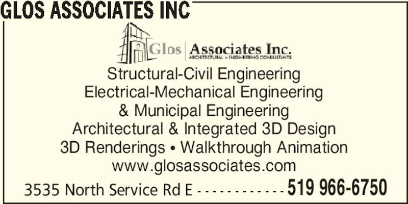 Glos Associates Inc (519-966-6753) - Display Ad - GLOS ASSOCIATES INC Structural-Civil Engineering Electrical-Mechanical Engineering & Municipal Engineering Architectural & Integrated 3D Design 3D Renderings π Walkthrough Animation www.glosassociates.com 3535 North Service Rd E - - - - - - - - - - - - 519 966-6750