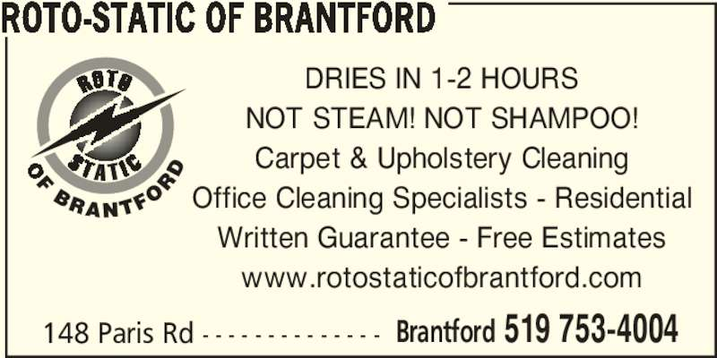 Roto-Static Of Brantford (519-753-4004) - Display Ad - ROTO-STATIC OF BRANTFORD 148 Paris Rd - - - - - - - - - - - - - - Brantford 519 753-4004 DRIES IN 1-2 HOURS NOT STEAM! NOT SHAMPOO! Carpet & Upholstery Cleaning Office Cleaning Specialists - Residential Written Guarantee - Free Estimates www.rotostaticofbrantford.com