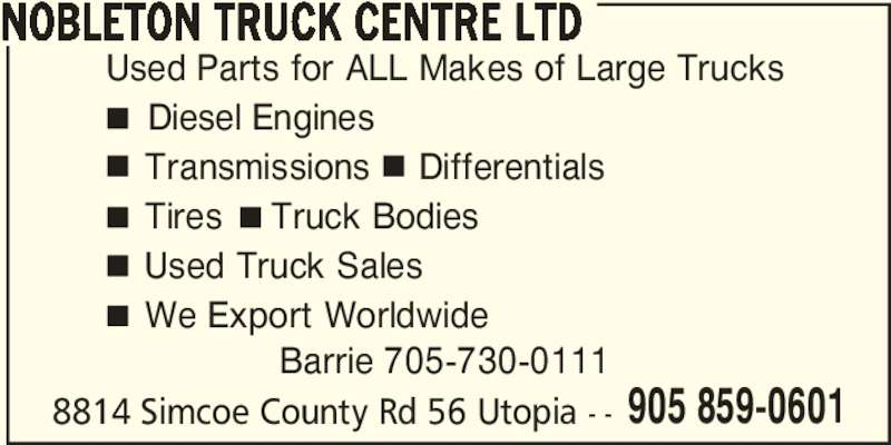 Nobleton Truck Centre Ltd (905-859-0601) - Display Ad - 8814 Simcoe County Rd 56 Utopia - - NOBLETON TRUCK CENTRE LTD 905 859-0601 Used Parts for ALL Makes of Large Trucks     Diesel Engines     Transmissions     Differentials     Tires     Truck Bodies     Used Truck Sales     We Export Worldwide Barrie 705-730-0111