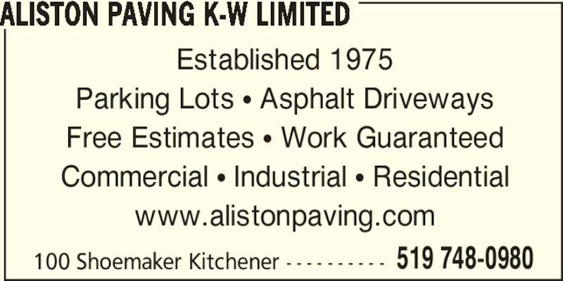 Aliston Paving K-W Limited (5197480980) - Display Ad - 100 Shoemaker Kitchener - - - - - - - - - - 519 748-0980 ALISTON PAVING K-W LIMITED Established 1975 Parking Lots • Asphalt Driveways Free Estimates • Work Guaranteed Commercial • Industrial • Residential www.alistonpaving.com
