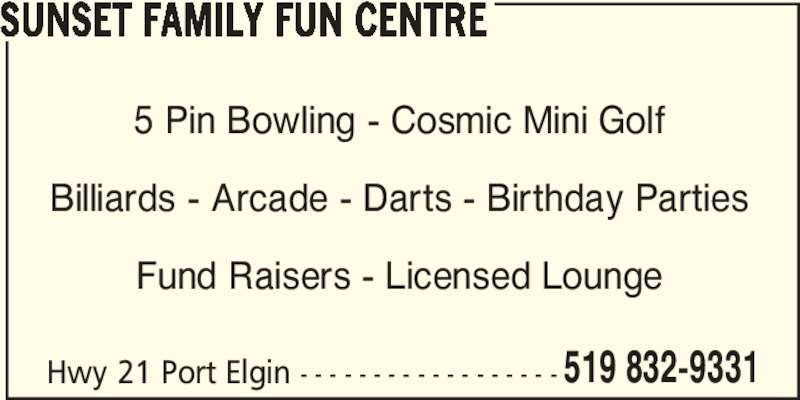 Sunset Family Fun Centre (519-832-9331) - Display Ad - SUNSET FAMILY FUN CENTRE Hwy 21 Port Elgin - - - - - - - - - - - - - - - - - - 519 832-9331 5 Pin Bowling - Cosmic Mini Golf Billiards - Arcade - Darts - Birthday Parties Fund Raisers - Licensed Lounge