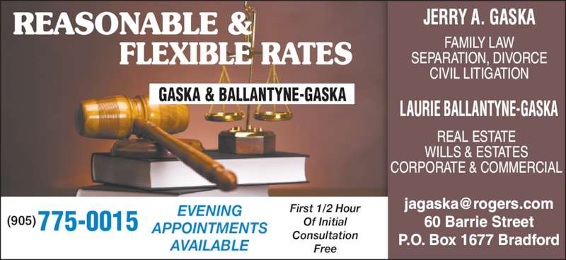 Gaska & Ballantyne (9057750015) - Display Ad - REASONABLE &      FLEXIBLE RATES 775-0015(905) EVENINGAPPOINTMENTS AVAILABLE First 1/2 Hour Of Initial Consultation Free 60 Barrie Street P.O. Box 1677 Bradford FAMILY LAW SEPARATION, DIVORCE CIVIL LITIGATION REAL ESTATE WILLS & ESTATES CORPORATE & COMMERCIAL JERRY A. GASKA LAURIE BALLANTYNE-GASKA