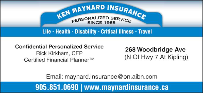 Maynard Ken Insurance Brokers (9058510690) - Display Ad - (N Of Hwy 7 At Kipling) Confidential Personalized Service Rick Kirkham, CFP Certified Financial Planner™ 905.851.0690 | www.maynardinsurance.ca Life - Health - Disability - Critical Illness - Travel 268 Woodbridge Ave