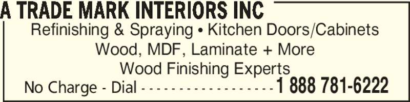 A Trade Mark Interiors Inc (905-850-6222) - Display Ad - Refinishing & Spraying • Kitchen Doors/Cabinets Wood, MDF, Laminate + More Wood Finishing Experts A TRADE MARK INTERIORS INC No Charge - Dial - - - - - - - - - - - - - - - - - -1 888 781-6222