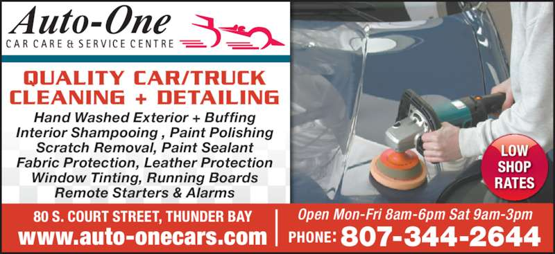 Auto-One Car Care & Service (807-344-2644) - Display Ad - QUALITY CAR/TRUCK CLEANING + DETAILING LOW RATES SHOP Interior Shampooing , Paint Polishing Scratch Removal, Paint Sealant Fabric Protection, Leather Protection Window Tinting, Running Boards Remote Starters & Alarms 80 S. COURT STREET, THUNDER BAY www.auto-onecars.com PHONE: 807-344-2644 Open Mon-Fri 8am-6pm Sat 9am-3pm LOW SHOP RATES QUALITY CAR/TRUCK CLEANING + DETAILING Hand Washed Exterior + Buffing Interior Shampooing , Paint Polishing Scratch Removal, Paint Sealant Fabric Protection, Leather Protection Window Tinting, Running Boards Remote Starters & Alarms 80 S. COURT STREET, THUNDER BAY www.auto-onecars.com PHONE: 807-344-2644 Open Mon-Fri 8am-6pm Sat 9am-3pm Hand Washed Exterior + Buffing