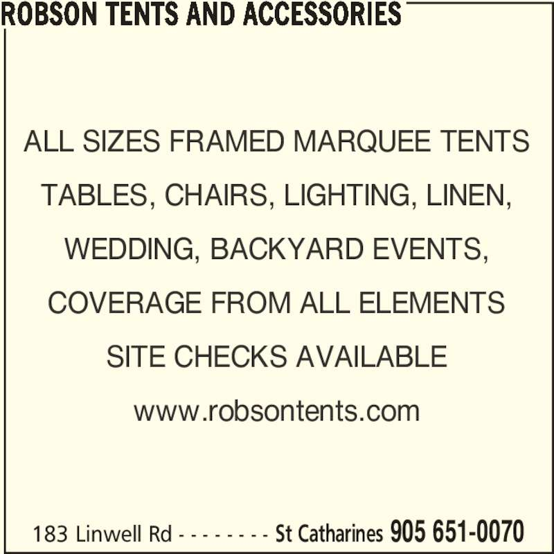 Robson Tents And Accessories (905-651-0070) - Display Ad - ALL SIZES FRAMED MARQUEE TENTS TABLES, CHAIRS, LIGHTING, LINEN, WEDDING, BACKYARD EVENTS, COVERAGE FROM ALL ELEMENTS SITE CHECKS AVAILABLE www.robsontents.com ROBSON TENTS AND ACCESSORIES 183 Linwell Rd - - - - - - - - St Catharines 905 651-0070