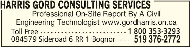 Gord Harris Inspections (519-372-5467) - Display Ad - Professional On-Site Report By A Civil Engineering Technologist www.gordharris.on.ca HARRIS GORD CONSULTING SERVICES Toll Free - - - - - - - - - - - - - - - - - - - - - - - - - 519 376-2772084579 Sideroad 6 RR 1 Bognor - - - - 1 800 353-3293