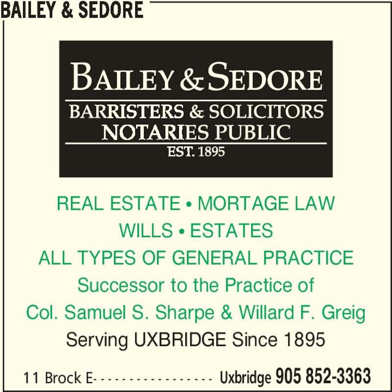 Bailey & Sedore (9058523363) - Display Ad - 11 Brock E- - - - - - - - - - - - - - - - - Uxbridge 905 852-3363 REAL ESTATE π MORTAGE LAW WILLS π ESTATES ALL TYPES OF GENERAL PRACTICE Successor to the Practice of Col. Samuel S. Sharpe & Willard F. Greig Serving UXBRIDGE Since 1895 BAILEY & SEDORE