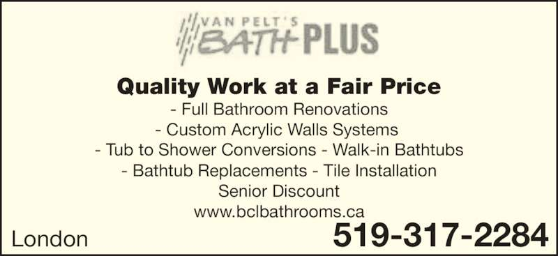 Van Pelt's Bath Plus (519-317-2284) - Display Ad - - Full Bathroom Renovations - Custom Acrylic Walls Systems  - Tub to Shower Conversions - Walk-in Bathtubs - Bathtub Replacements - Tile Installation Senior Discount www.bclbathrooms.ca 519-317-2284London Quality Work at a Fair Price