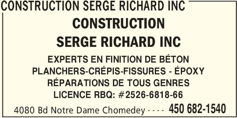 Construction Serge Richard Inc (450-682-1540) - Annonce illustrée======= - 4080 Bd Notre Dame Chomedey 450 682-1540- - - - EXPERTS EN FINITION DE BÉTON PLANCHERS-CRÉPIS-FISSURES - ÉPOXY RÉPARATIONS DE TOUS GENRES LICENCE RBQ: #2526-6818-66 CONSTRUCTION SERGE RICHARD INC