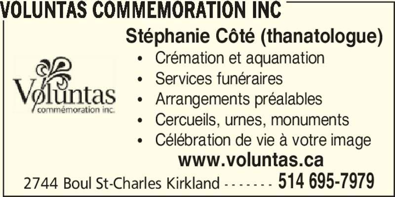 Voluntas Commemoration (514-695-7979) - Annonce illustrée======= - 2744 Boul St-Charles Kirkland - - - - - - - 514 695-7979 VOLUNTAS COMMEMORATION INC Stéphanie Côté (thanatologue) π   Crémation et aquamation π   Services funéraires π   Arrangements préalables π   Cercueils, urnes, monuments π   Célébration de vie à votre image www.voluntas.ca