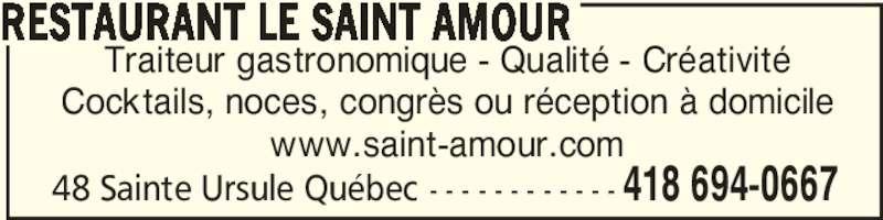 Restaurant Le Saint-Amour (418-694-0667) - Annonce illustrée======= - 48 Sainte Ursule Québec - - - - - - - - - - - - 418 694-0667 Traiteur gastronomique - Qualité - Créativité Cocktails, noces, congrès ou réception à domicile www.saint-amour.com RESTAURANT LE SAINT AMOUR