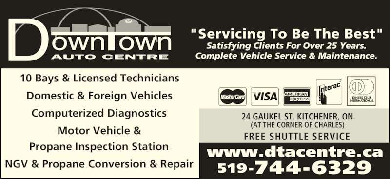 """Downtown Auto Centre (519-744-6329) - Display Ad - """"Servicing To Be The Best"""" Satisfying Clients For Over 25 Years. Complete Vehicle Service & Maintenance. 10 Bays & Licensed Technicians Domestic & Foreign Vehicles Computerized Diagnostics Motor Vehicle & Propane Inspection Station NGV & Propane Conversion & Repair www.dtacentre.ca 519-744-6329 24 GAUKEL ST. KITCHENER, ON. (AT THE CORNER OF CHARLES) FREE SHUTTLE SERVICE"""
