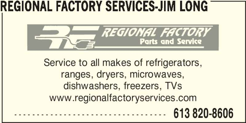 Regional Factory Services - Jim Long (613-820-8606) - Display Ad - - - - - - - - - - - - - - - - - - - - - - - - - - - - - - - - - - - 613 820-8606 REGIONAL FACTORY SERVICES-JIM LONG Service to all makes of refrigerators, ranges, dryers, microwaves, dishwashers, freezers, TVs www.regionalfactoryservices.com