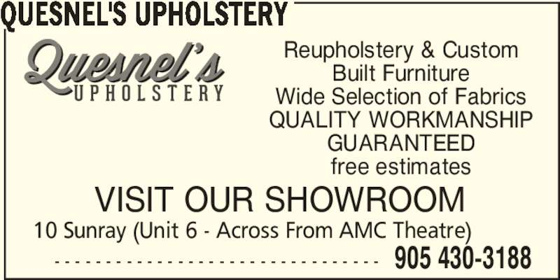 Quesnel's Upholstery (905-430-3188) - Display Ad - QUESNEL'S UPHOLSTERY - - - - - - - - - - - - - - - - - - - - - - - - - - - - - - - - 10 Sunray (Unit 6 - Across From AMC Theatre) 905 430-3188 VISIT OUR SHOWROOM Reupholstery & Custom Built Furniture Wide Selection of Fabrics QUALITY WORKMANSHIP GUARANTEED free estimates